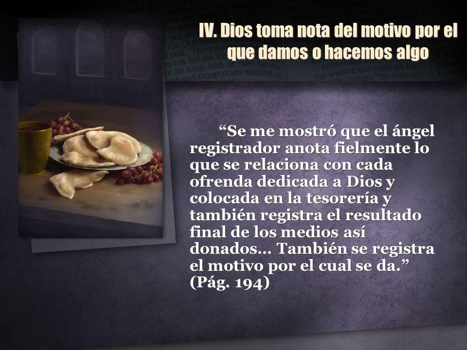 IV. Dios toma nota del motivo por el que damos o hacemos algo Se me mostró que el ángel registrador anota fielmente lo que se relaciona con cada ofren