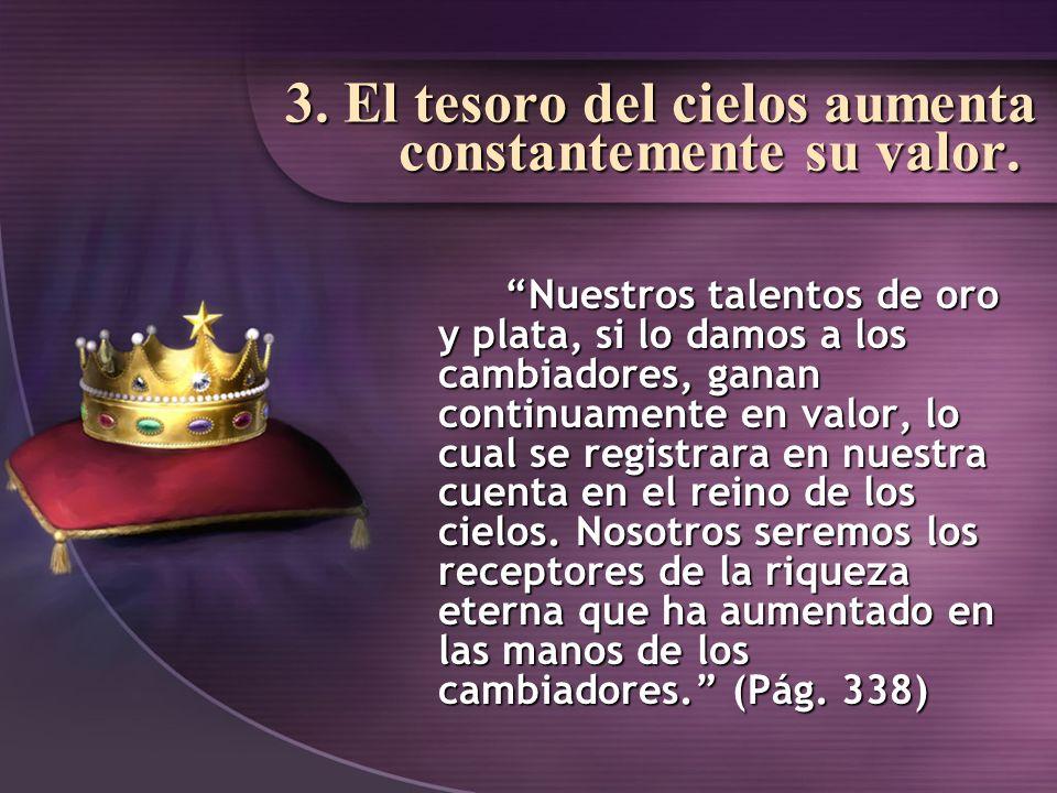 3. El tesoro del cielos aumenta constantemente su valor. Nuestros talentos de oro y plata, si lo damos a los cambiadores, ganan continuamente en valor