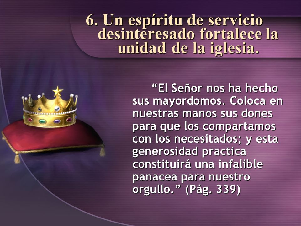 6. Un espíritu de servicio desinteresado fortalece la unidad de la iglesia. El Señor nos ha hecho sus mayordomos. Coloca en nuestras manos sus dones p