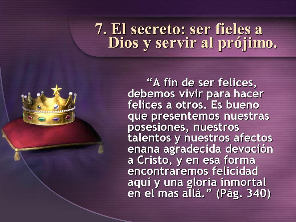 7. El secreto: ser fieles a Dios y servir al prójimo. A fin de ser felices, debemos vivir para hacer felices a otros. Es bueno que presentemos nuestra