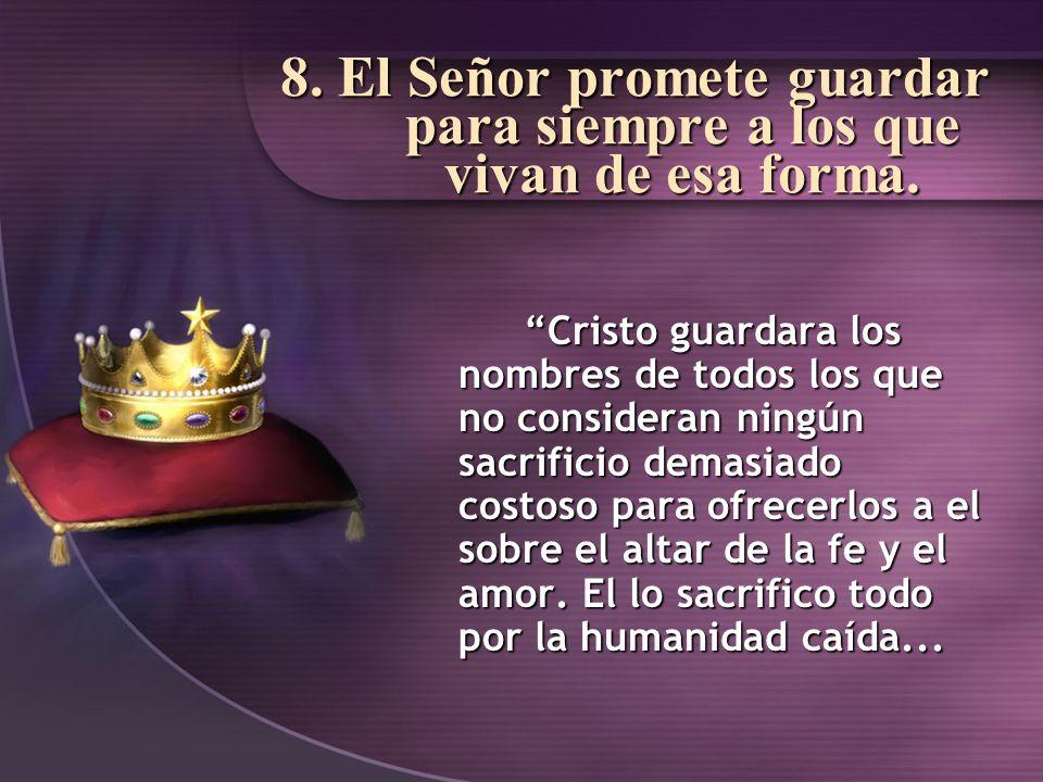 8. El Señor promete guardar para siempre a los que vivan de esa forma. Cristo guardara los nombres de todos los que no consideran ningún sacrificio de