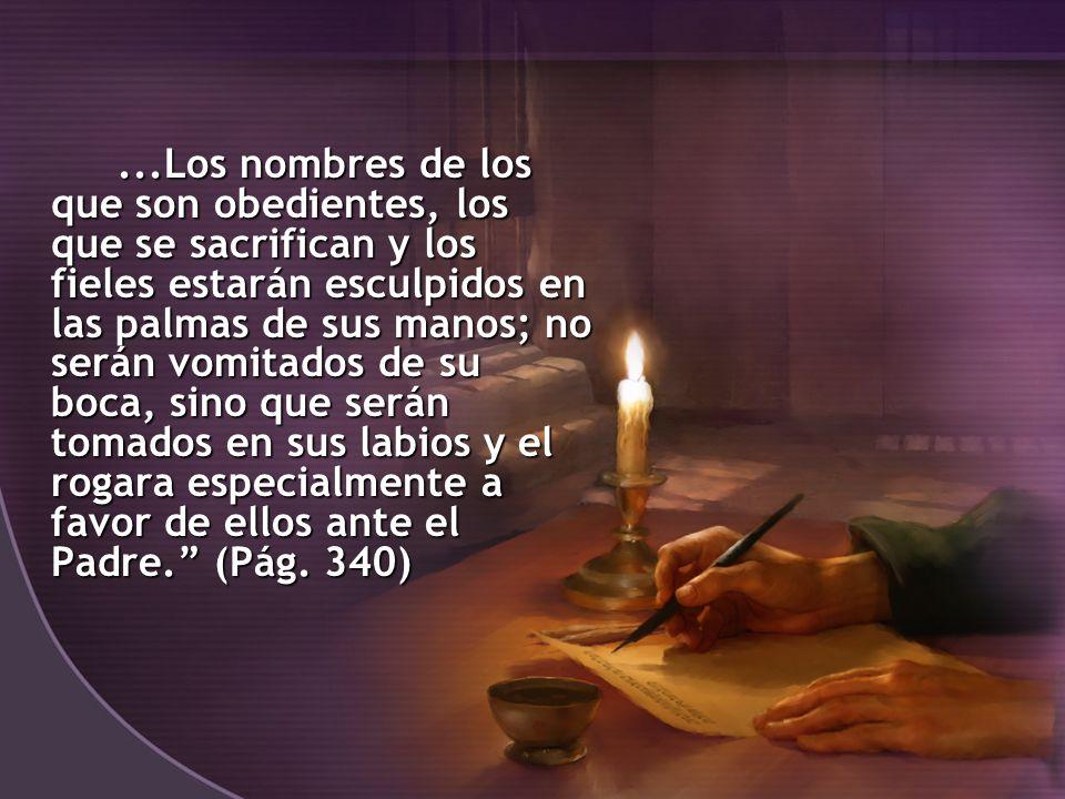 ...Los nombres de los que son obedientes, los que se sacrifican y los fieles estarán esculpidos en las palmas de sus manos; no serán vomitados de su b