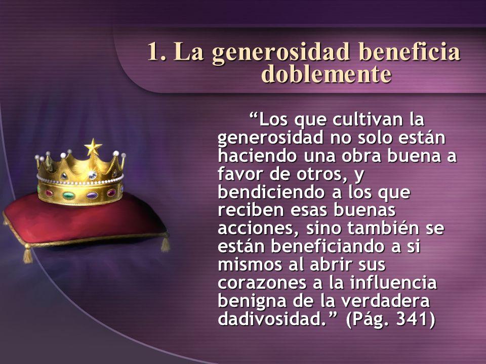 1. La generosidad beneficia doblemente Los que cultivan la generosidad no solo están haciendo una obra buena a favor de otros, y bendiciendo a los que