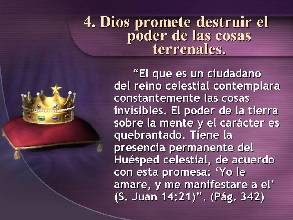 4. Dios promete destruir el poder de las cosas terrenales. El que es un ciudadano del reino celestial contemplara constantemente las cosas invisibles.