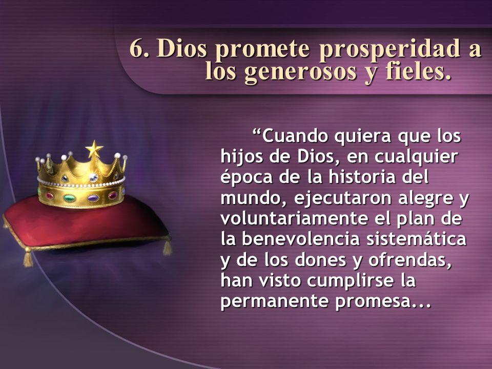 6. Dios promete prosperidad a los generosos y fieles. Cuando quiera que los hijos de Dios, en cualquier época de la historia del mundo, ejecutaron ale