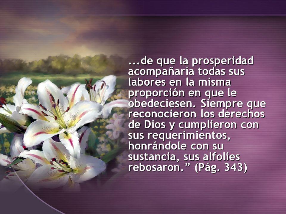 ...de que la prosperidad acompañaría todas sus labores en la misma proporción en que le obedeciesen. Siempre que reconocieron los derechos de Dios y c