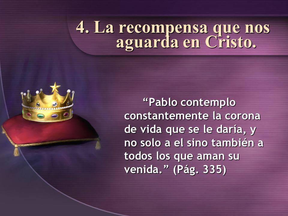 4. La recompensa que nos aguarda en Cristo. Pablo contemplo constantemente la corona de vida que se le daría, y no solo a el sino también a todos los
