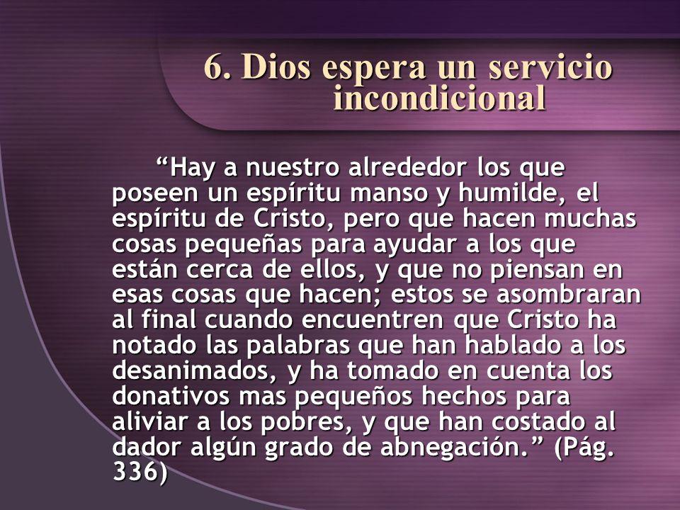 6. Dios espera un servicio incondicional Hay a nuestro alrededor los que poseen un espíritu manso y humilde, el espíritu de Cristo, pero que hacen muc