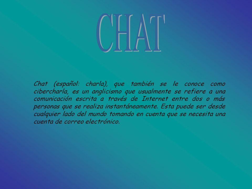 Chat (español: charla), que también se le conoce como cibercharla, es un anglicismo que usualmente se refiere a una comunicación escrita a través de Internet entre dos o más personas que se realiza instantáneamente.