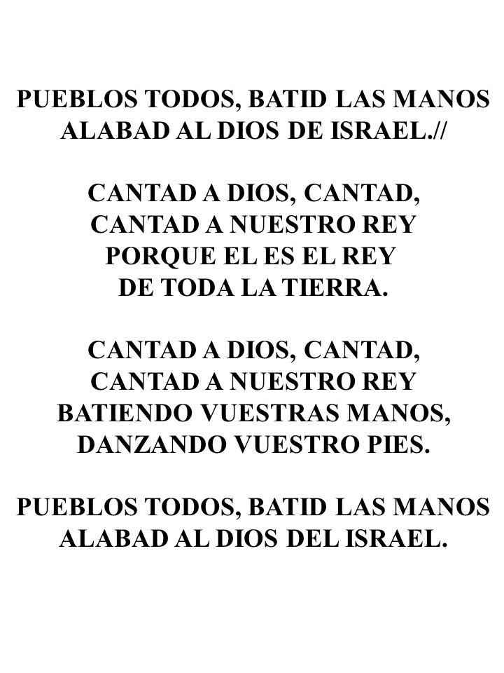 PUEBLOS TODOS, BATID LAS MANOS ALABAD AL DIOS DE ISRAEL.// CANTAD A DIOS, CANTAD, CANTAD A NUESTRO REY PORQUE EL ES EL REY DE TODA LA TIERRA. CANTAD A