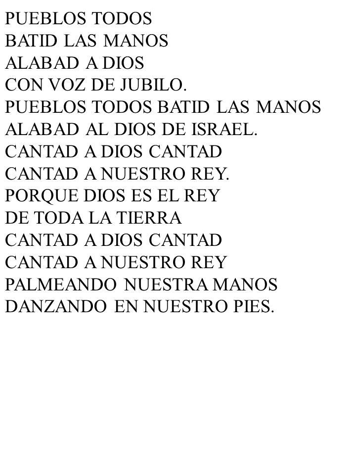 PUEBLOS TODOS BATID LAS MANOS ALABAD A DIOS CON VOZ DE JUBILO. PUEBLOS TODOS BATID LAS MANOS ALABAD AL DIOS DE ISRAEL. CANTAD A DIOS CANTAD CANTAD A N