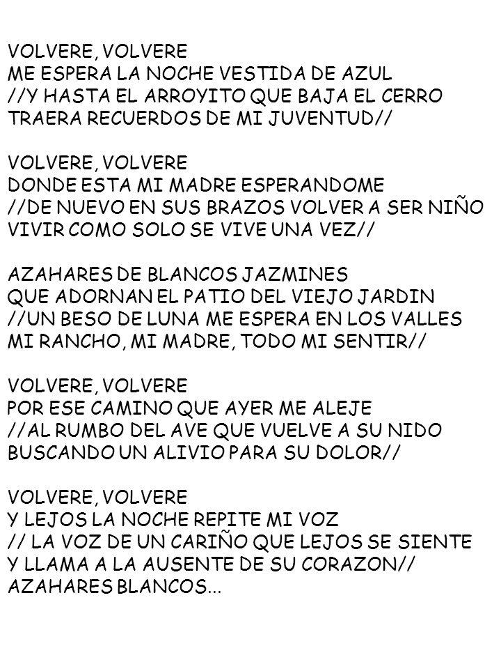 VOLVERE, VOLVERE ME ESPERA LA NOCHE VESTIDA DE AZUL //Y HASTA EL ARROYITO QUE BAJA EL CERRO TRAERA RECUERDOS DE MI JUVENTUD// VOLVERE, VOLVERE DONDE E