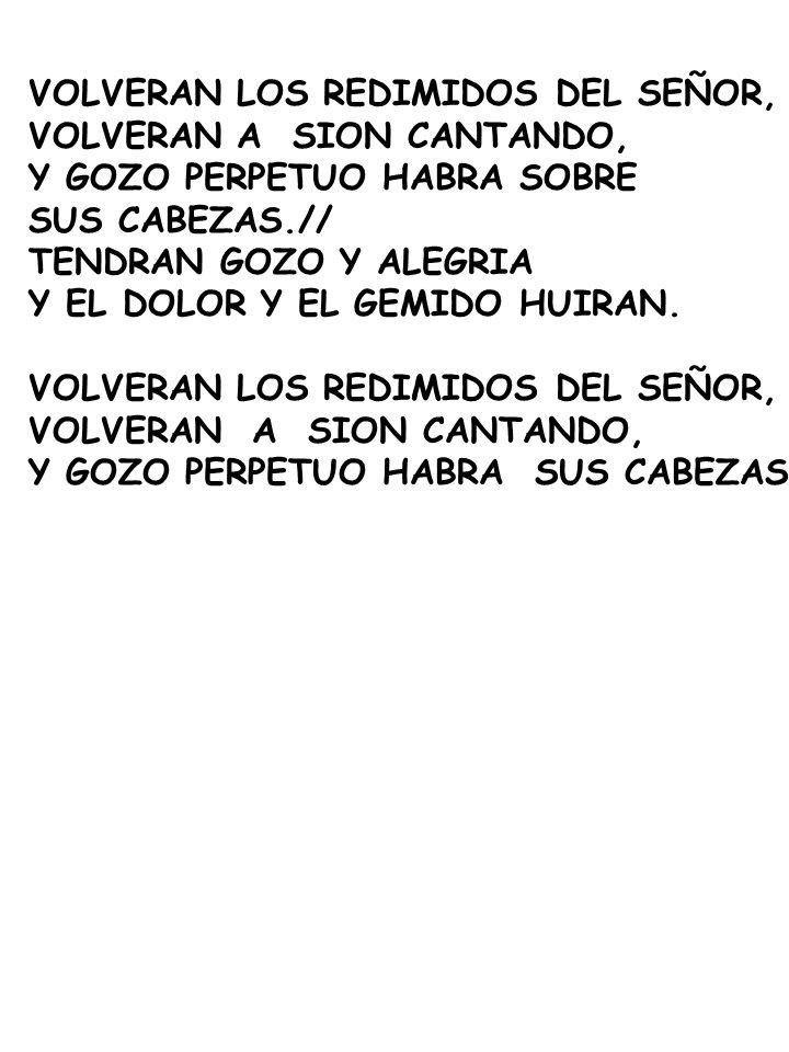 VOLVERAN LOS REDIMIDOS DEL SEÑOR, VOLVERAN A SION CANTANDO, Y GOZO PERPETUO HABRA SOBRE SUS CABEZAS.// TENDRAN GOZO Y ALEGRIA Y EL DOLOR Y EL GEMIDO H