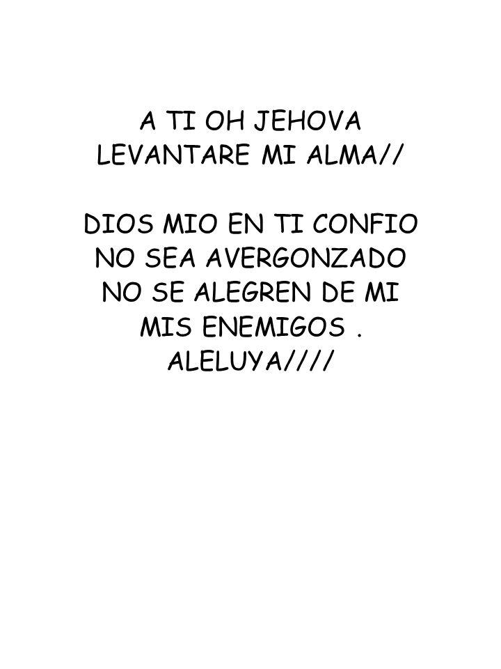 A TI OH JEHOVA LEVANTARE MI ALMA// DIOS MIO EN TI CONFIO NO SEA AVERGONZADO NO SE ALEGREN DE MI MIS ENEMIGOS. ALELUYA////
