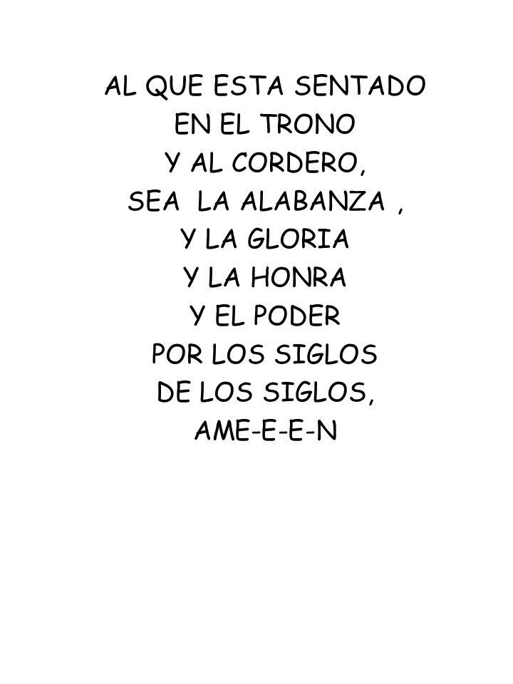 AL QUE ESTA SENTADO EN EL TRONO Y AL CORDERO, SEA LA ALABANZA, Y LA GLORIA Y LA HONRA Y EL PODER POR LOS SIGLOS DE LOS SIGLOS, AME-E-E-N