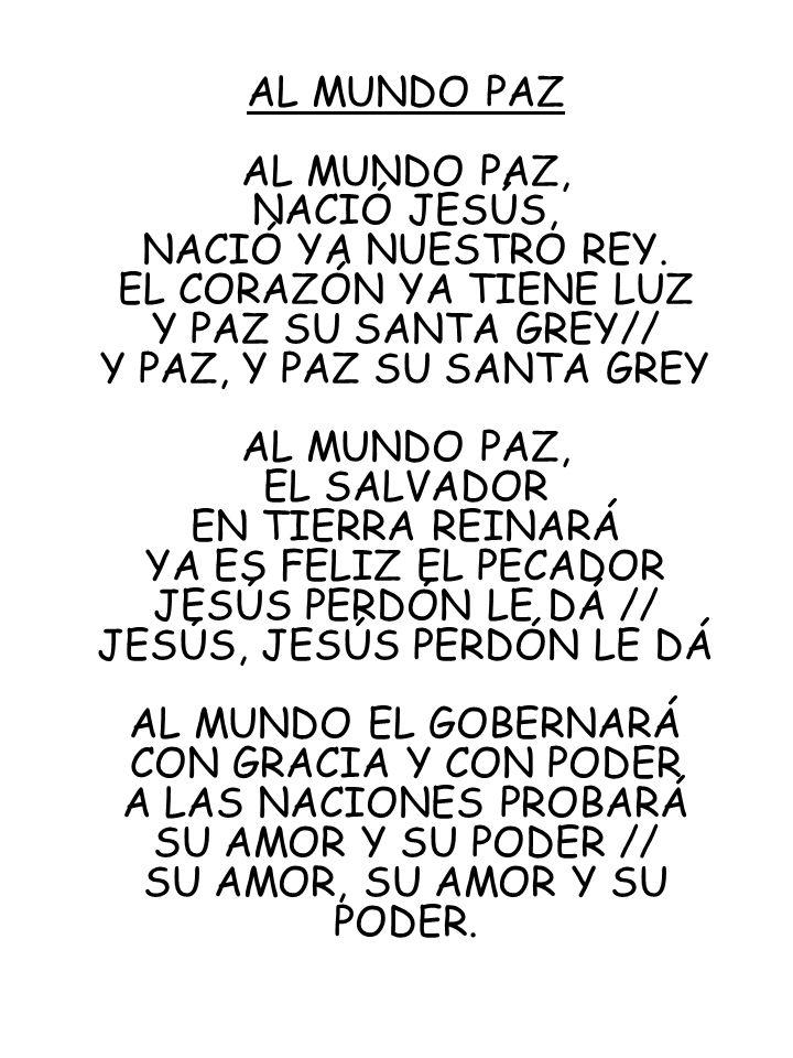AL MUNDO PAZ AL MUNDO PAZ, NACIÓ JESÚS, NACIÓ YA NUESTRO REY. EL CORAZÓN YA TIENE LUZ Y PAZ SU SANTA GREY// Y PAZ, Y PAZ SU SANTA GREY AL MUNDO PAZ, E