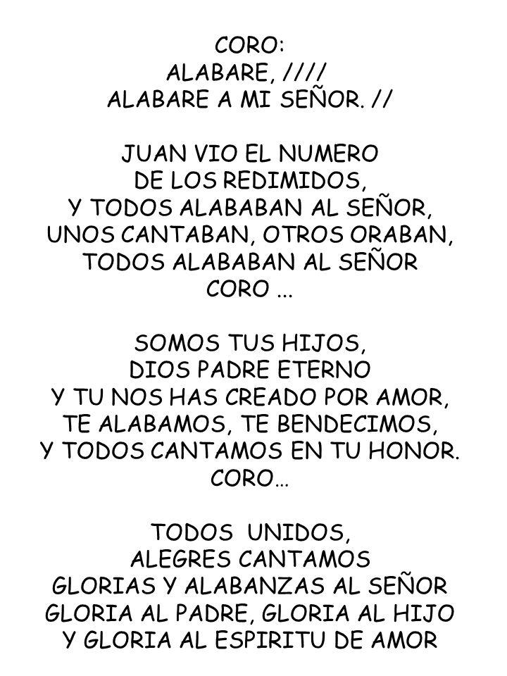CORO: ALABARE, //// ALABARE A MI SEÑOR. // JUAN VIO EL NUMERO DE LOS REDIMIDOS, Y TODOS ALABABAN AL SEÑOR, UNOS CANTABAN, OTROS ORABAN, TODOS ALABABAN