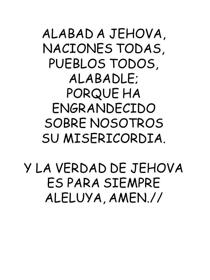 ALABAD A JEHOVA, NACIONES TODAS, PUEBLOS TODOS, ALABADLE; PORQUE HA ENGRANDECIDO SOBRE NOSOTROS SU MISERICORDIA. Y LA VERDAD DE JEHOVA ES PARA SIEMPRE