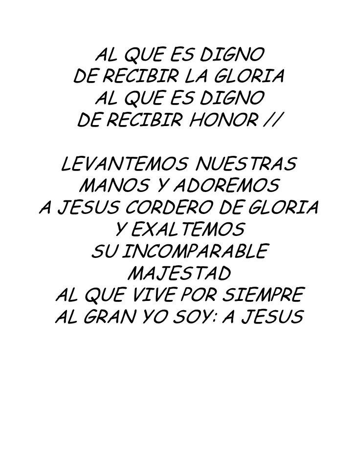 AL QUE ES DIGNO DE RECIBIR LA GLORIA AL QUE ES DIGNO DE RECIBIR HONOR // LEVANTEMOS NUESTRAS MANOS Y ADOREMOS A JESUS CORDERO DE GLORIA Y EXALTEMOS SU