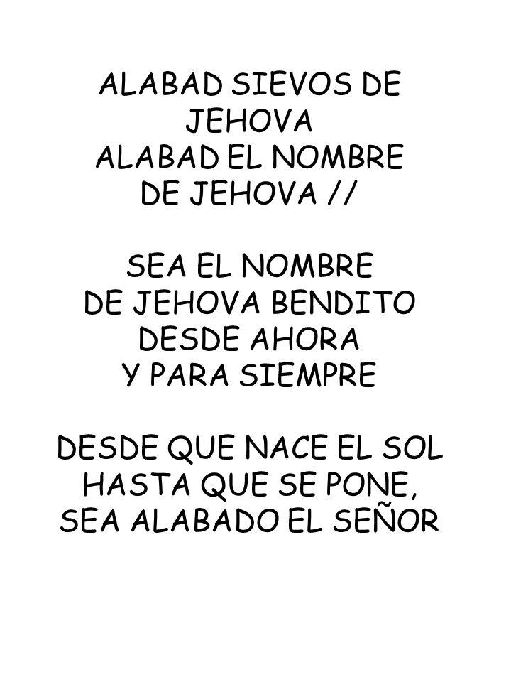 ALABAD SIEVOS DE JEHOVA ALABAD EL NOMBRE DE JEHOVA // SEA EL NOMBRE DE JEHOVA BENDITO DESDE AHORA Y PARA SIEMPRE DESDE QUE NACE EL SOL HASTA QUE SE PO