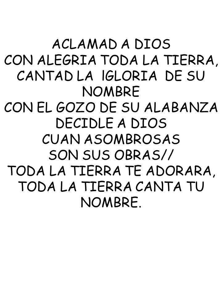 ACLAMAD A DIOS CON ALEGRIA TODA LA TIERRA, CANTAD LA lGLORIA DE SU NOMBRE CON EL GOZO DE SU ALABANZA DECIDLE A DIOS CUAN ASOMBROSAS SON SUS OBRAS// TO