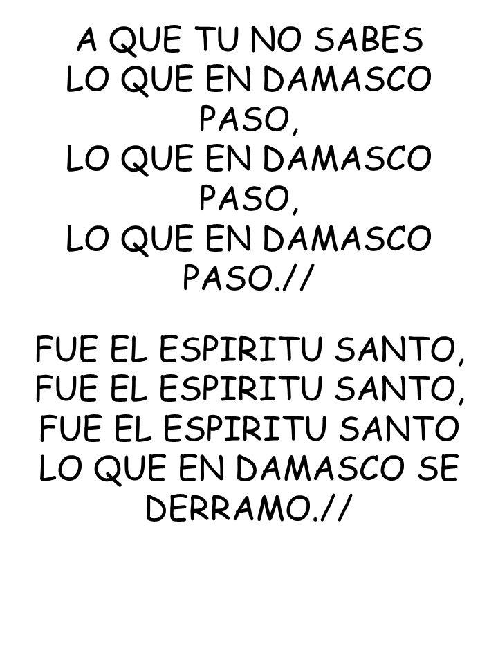 A QUE TU NO SABES LO QUE EN DAMASCO PASO, LO QUE EN DAMASCO PASO.// FUE EL ESPIRITU SANTO, FUE EL ESPIRITU SANTO LO QUE EN DAMASCO SE DERRAMO.//