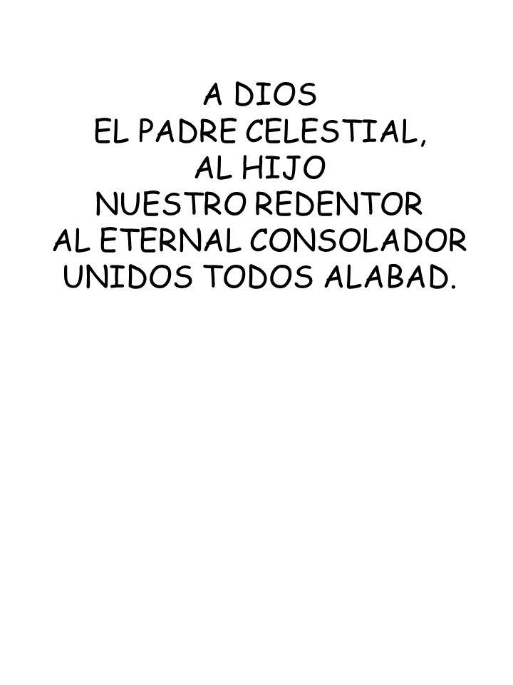 A DIOS EL PADRE CELESTIAL, AL HIJO NUESTRO REDENTOR AL ETERNAL CONSOLADOR UNIDOS TODOS ALABAD.