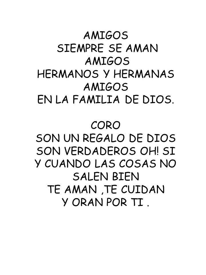 AMIGOS SIEMPRE SE AMAN AMIGOS HERMANOS Y HERMANAS AMIGOS EN LA FAMILIA DE DIOS. CORO SON UN REGALO DE DIOS SON VERDADEROS OH! SI Y CUANDO LAS COSAS NO