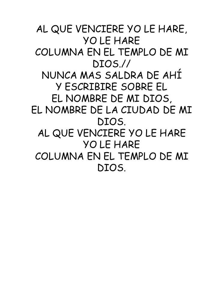 AL QUE VENCIERE YO LE HARE, YO LE HARE COLUMNA EN EL TEMPLO DE MI DIOS.// NUNCA MAS SALDRA DE AHÍ Y ESCRIBIRE SOBRE EL EL NOMBRE DE MI DIOS, EL NOMBRE