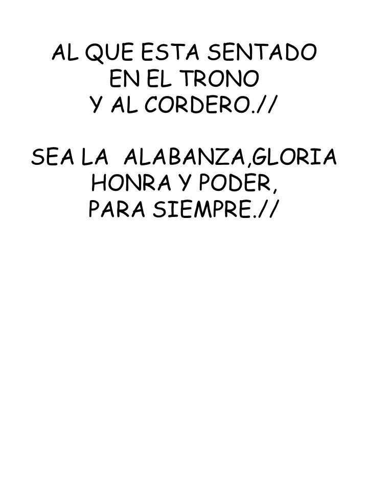 AL QUE ESTA SENTADO EN EL TRONO Y AL CORDERO.// SEA LA ALABANZA,GLORIA HONRA Y PODER, PARA SIEMPRE.//