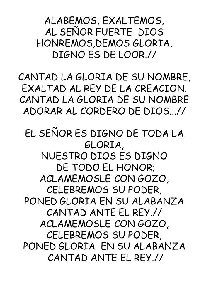 ALABEMOS, EXALTEMOS, AL SEÑOR FUERTE DIOS HONREMOS,DEMOS GLORIA, DIGNO ES DE LOOR.// CANTAD LA GLORIA DE SU NOMBRE, EXALTAD AL REY DE LA CREACION. CAN