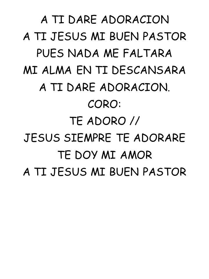 A TI DARE ADORACION A TI JESUS MI BUEN PASTOR PUES NADA ME FALTARA MI ALMA EN TI DESCANSARA A TI DARE ADORACION. CORO: TE ADORO // JESUS SIEMPRE TE AD