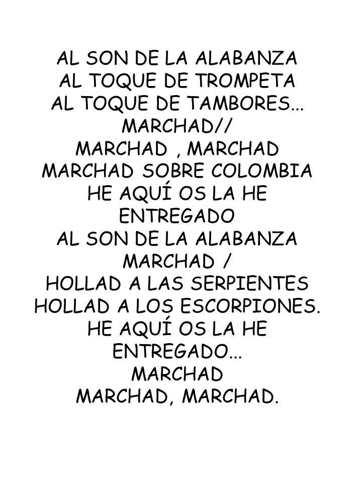 AL SON DE LA ALABANZA AL TOQUE DE TROMPETA AL TOQUE DE TAMBORES... MARCHAD// MARCHAD, MARCHAD MARCHAD SOBRE COLOMBIA HE AQUÍ OS LA HE ENTREGADO AL SON