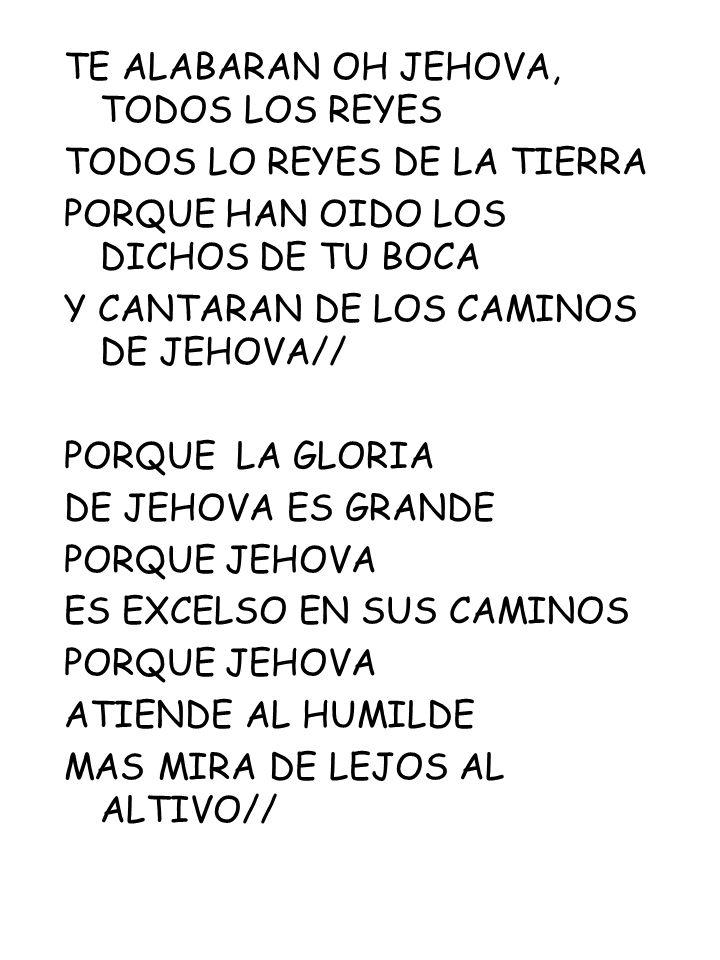 TE ALABARAN OH JEHOVA, TODOS LOS REYES TODOS LO REYES DE LA TIERRA PORQUE HAN OIDO LOS DICHOS DE TU BOCA Y CANTARAN DE LOS CAMINOS DE JEHOVA// PORQUE
