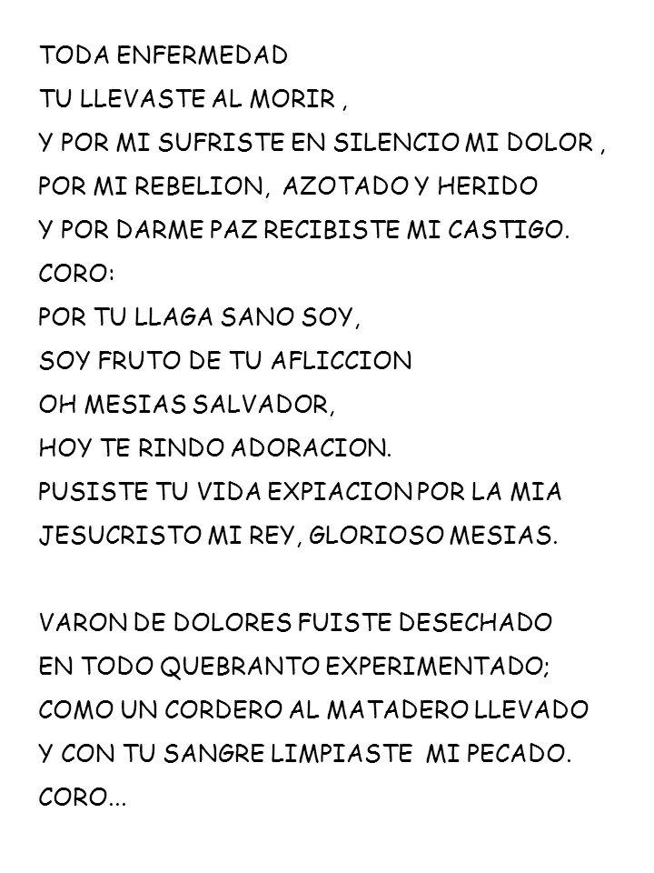 TODA ENFERMEDAD TU LLEVASTE AL MORIR, Y POR MI SUFRISTE EN SILENCIO MI DOLOR, POR MI REBELION, AZOTADO Y HERIDO Y POR DARME PAZ RECIBISTE MI CASTIGO.