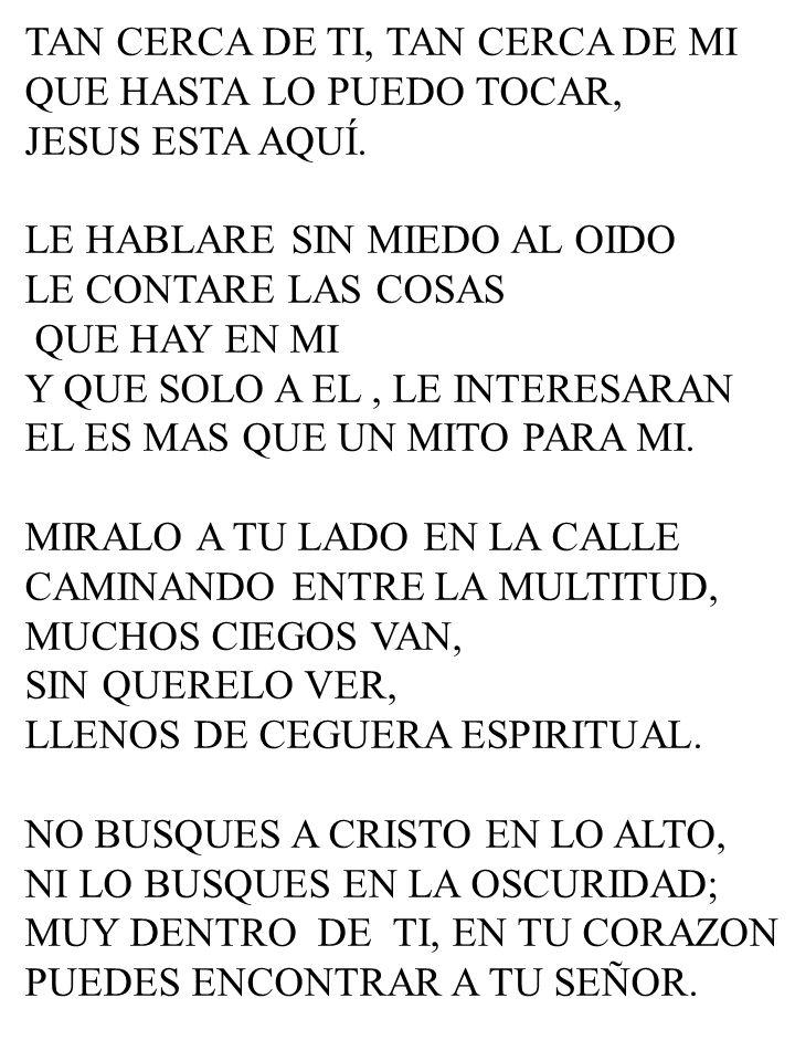 TAN CERCA DE TI, TAN CERCA DE MI QUE HASTA LO PUEDO TOCAR, JESUS ESTA AQUÍ. LE HABLARE SIN MIEDO AL OIDO LE CONTARE LAS COSAS QUE HAY EN MI Y QUE SOLO