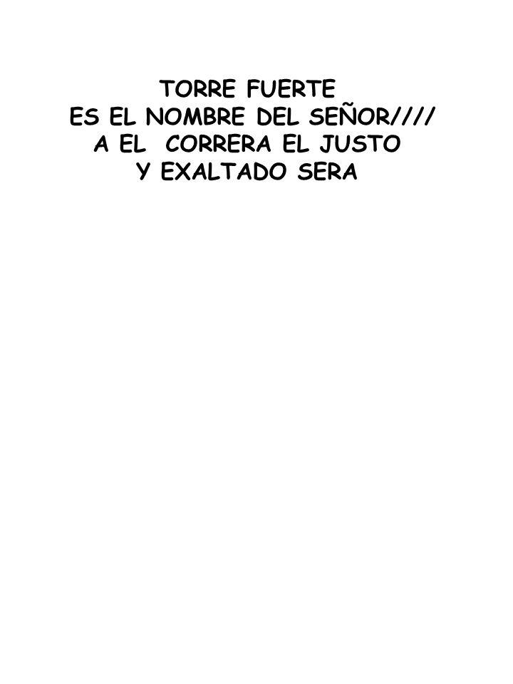 TORRE FUERTE ES EL NOMBRE DEL SEÑOR//// A EL CORRERA EL JUSTO Y EXALTADO SERA