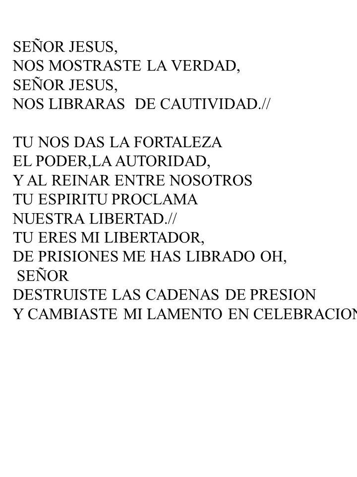SEÑOR JESUS, NOS MOSTRASTE LA VERDAD, SEÑOR JESUS, NOS LIBRARAS DE CAUTIVIDAD.// TU NOS DAS LA FORTALEZA EL PODER,LA AUTORIDAD, Y AL REINAR ENTRE NOSO
