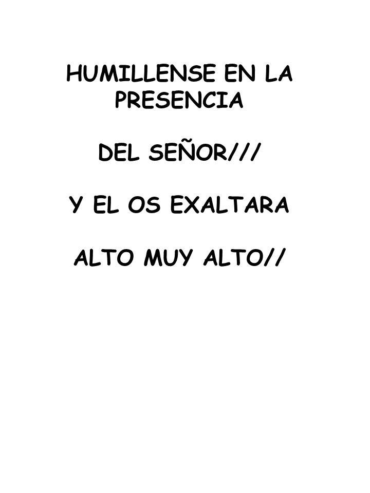 HUMILLENSE EN LA PRESENCIA DEL SEÑOR/// Y EL OS EXALTARA ALTO MUY ALTO//