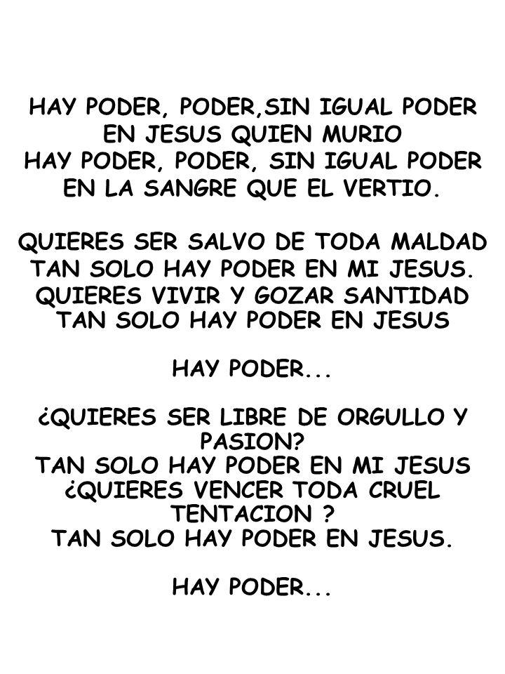HAY PODER, PODER,SIN IGUAL PODER EN JESUS QUIEN MURIO HAY PODER, PODER, SIN IGUAL PODER EN LA SANGRE QUE EL VERTIO. QUIERES SER SALVO DE TODA MALDAD T