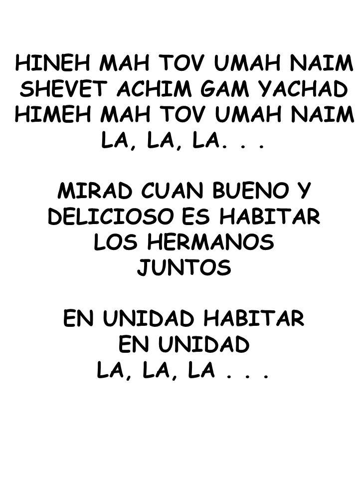 HINEH MAH TOV UMAH NAIM SHEVET ACHIM GAM YACHAD HIMEH MAH TOV UMAH NAIM LA, LA, LA... MIRAD CUAN BUENO Y DELICIOSO ES HABITAR LOS HERMANOS JUNTOS EN U