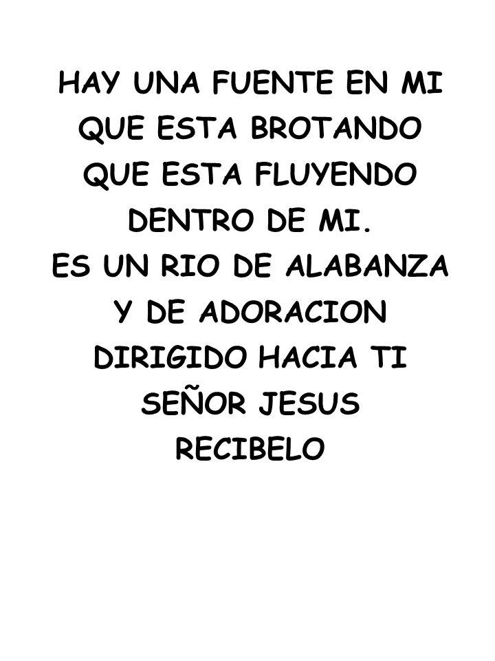 HAY UNA FUENTE EN MI QUE ESTA BROTANDO QUE ESTA FLUYENDO DENTRO DE MI. ES UN RIO DE ALABANZA Y DE ADORACION DIRIGIDO HACIA TI SEÑOR JESUS RECIBELO