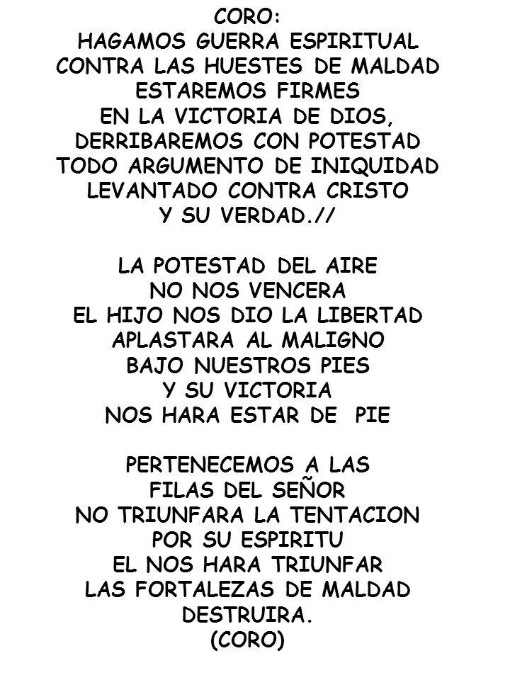CORO: HAGAMOS GUERRA ESPIRITUAL CONTRA LAS HUESTES DE MALDAD ESTAREMOS FIRMES EN LA VICTORIA DE DIOS, DERRIBAREMOS CON POTESTAD TODO ARGUMENTO DE INIQ