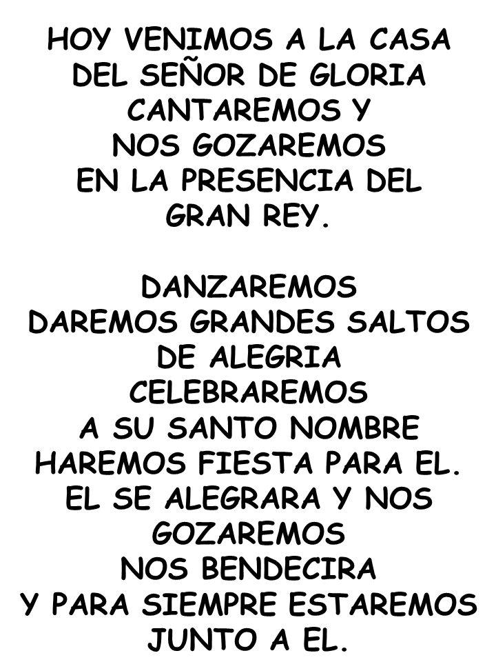 HOY VENIMOS A LA CASA DEL SEÑOR DE GLORIA CANTAREMOS Y NOS GOZAREMOS EN LA PRESENCIA DEL GRAN REY. DANZAREMOS DAREMOS GRANDES SALTOS DE ALEGRIA CELEBR