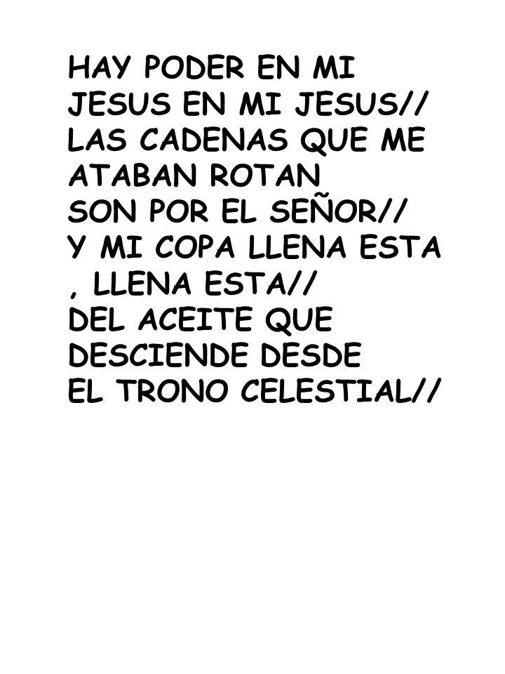 HAY PODER EN MI JESUS EN MI JESUS// LAS CADENAS QUE ME ATABAN ROTAN SON POR EL SEÑOR// Y MI COPA LLENA ESTA, LLENA ESTA// DEL ACEITE QUE DESCIENDE DES