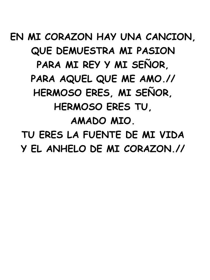 EN MI CORAZON HAY UNA CANCION, QUE DEMUESTRA MI PASION PARA MI REY Y MI SEÑOR, PARA AQUEL QUE ME AMO.// HERMOSO ERES, MI SEÑOR, HERMOSO ERES TU, AMADO