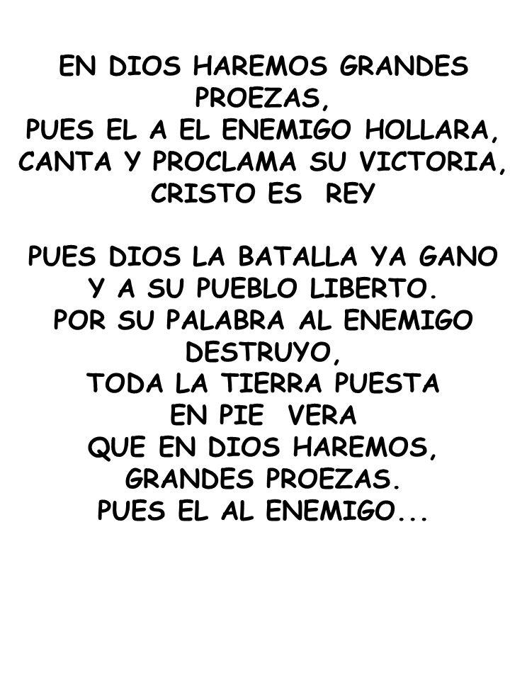 EN DIOS HAREMOS GRANDES PROEZAS, PUES EL A EL ENEMIGO HOLLARA, CANTA Y PROCLAMA SU VICTORIA, CRISTO ES REY PUES DIOS LA BATALLA YA GANO Y A SU PUEBLO