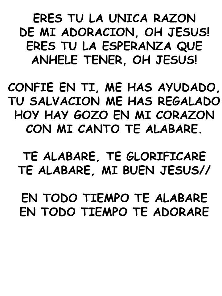 ERES TU LA UNICA RAZON DE MI ADORACION, OH JESUS! ERES TU LA ESPERANZA QUE ANHELE TENER, OH JESUS! CONFIE EN TI, ME HAS AYUDADO, TU SALVACION ME HAS R