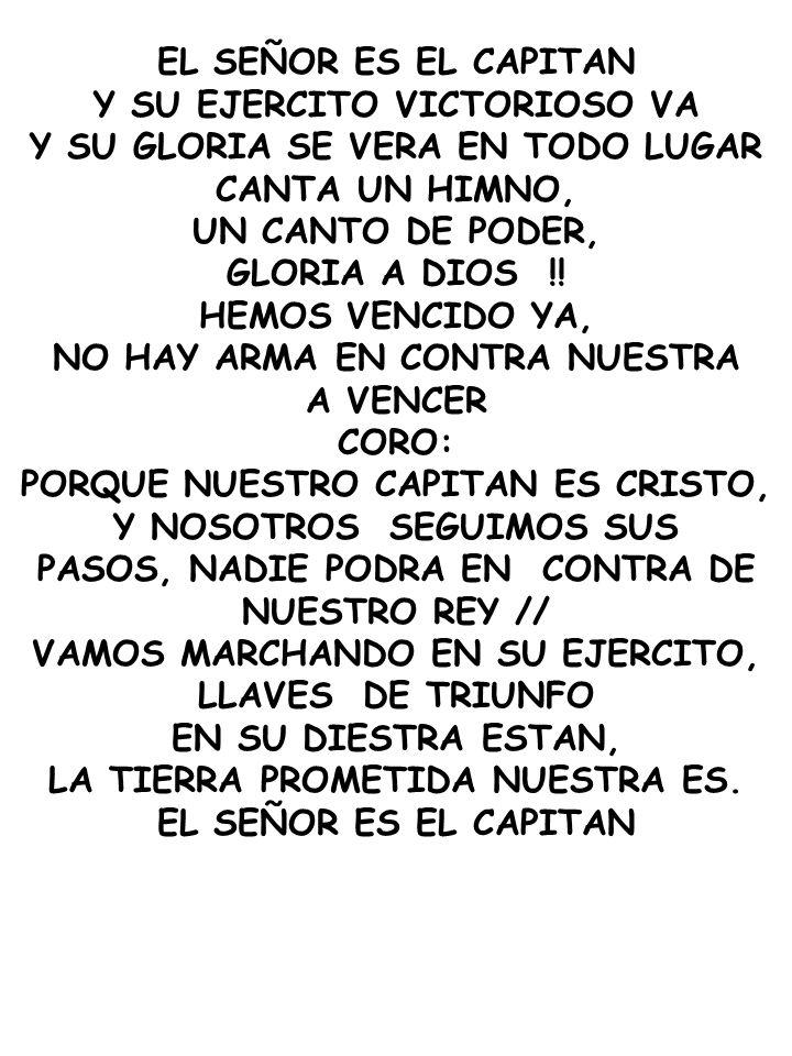 EL SEÑOR ES EL CAPITAN Y SU EJERCITO VICTORIOSO VA Y SU GLORIA SE VERA EN TODO LUGAR CANTA UN HIMNO, UN CANTO DE PODER, GLORIA A DIOS !! HEMOS VENCIDO