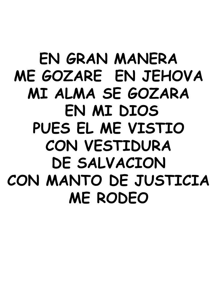 EN GRAN MANERA ME GOZARE EN JEHOVA MI ALMA SE GOZARA EN MI DIOS PUES EL ME VISTIO CON VESTIDURA DE SALVACION CON MANTO DE JUSTICIA ME RODEO